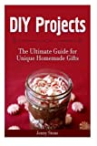 DIY Projects: The Ultimate Guide for Unique Homemade Gifts (diy christmas gifts, diy christmas decorations, diy christmas gifts and ideas)