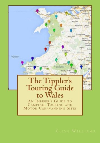 The Tippler's Touring Guide to Wales: An Imbiber's Guide to Camping, Touring and Motor Caravanning Sites
