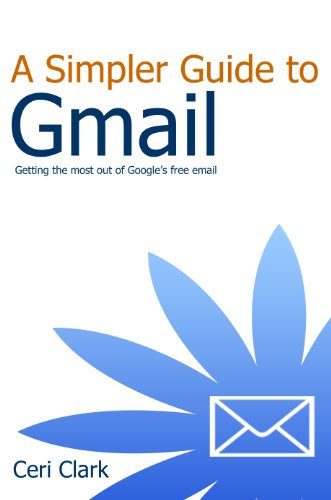 A Simpler Guide to Gmail: Getting the most out of Google's free email