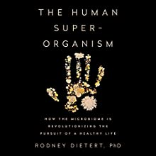 The Human Superorganism: How the Microbiome Is Revolutionizing the Pursuit of a Healthy Life Audiobook by Rodney Dietert, PhD Narrated by Jonathan Todd Ross