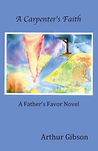 Arthur Gibson - A Carpenter's Faith (The Father's Favor Book 1)