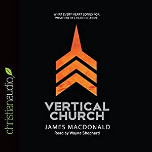 Vertical Church: What Every Heart Longs For, What Every Church Can Be | [James MacDonald]