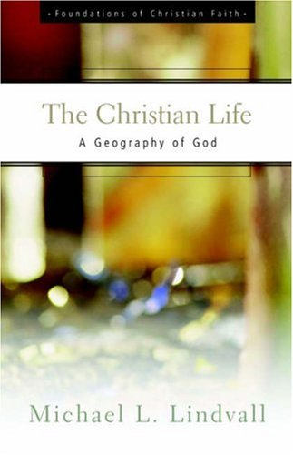 The Christian Life: A Geography of God (Foundations of Christian Faith Series), Michael L. Lindvall