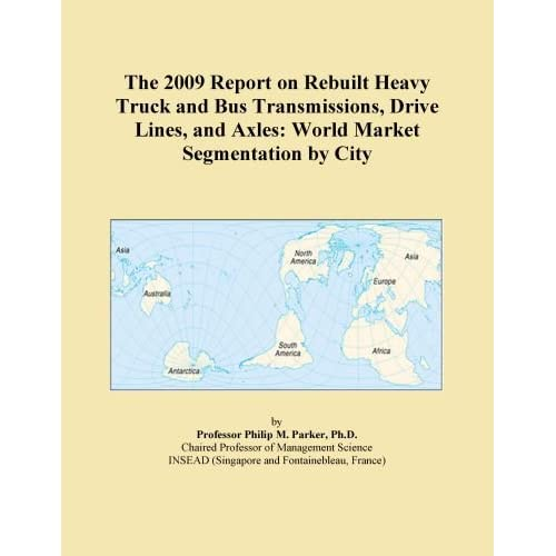 The 2011 Report on Rebuilt Heavy Truck and Bus Transmissions, Drive Lines, and Axles: World Market Segmentation City