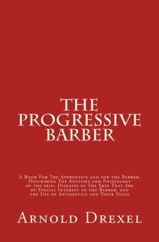 The Progressive Barber: A Book For The Apprentice and For The Barber, Describing the Anatomy and Physiology of The Skin,