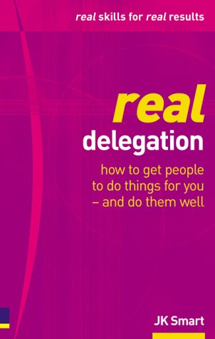 Real Delegation: How To Get People To Do Things For You-and Do Them Well PDF