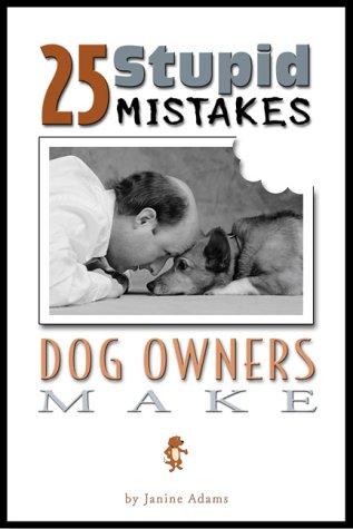 25 Stupid Mistakes Dog Owners Make, Adams, Janine