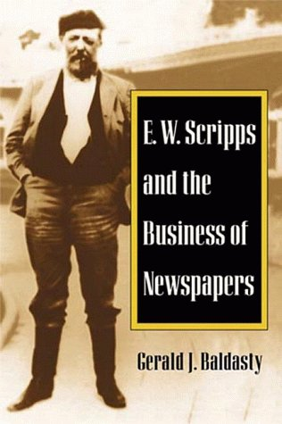 E. W. Scripps and the Business of Newspapers (History of Communication), Gerald J. Baldasty