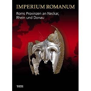 Imperium Romanum - Roms Provinzen an Neckar, Rhein und Donau: Begleitbuch zur Landesausstellung im Kunstgebäude stuttgart vom 01.10.2005 bis 08.01.20