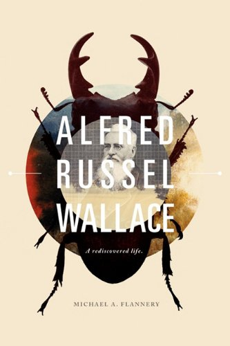 Alfred Russel Wallace: A Rediscovered Life, Michael A. Flannery