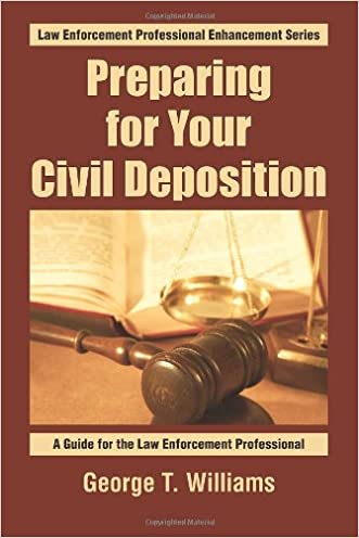 Preparing For Your Civil Deposition: A Guide for the Law Enforcement Professional (Law Enforcement Professional Enhancement Series) (Volume 1)
