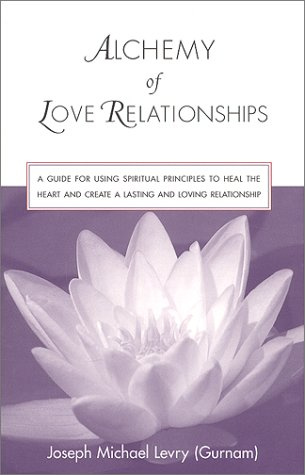 Alchemy of Love Relationships: A Guide for Using Spiritual Principles to Heal the Heart and Create a Lasting and Loving Relationship