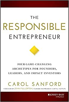 The Responsible Entrepreneur: Four Game-Changing Archetypes For Founders, Leaders, And Impact Investors