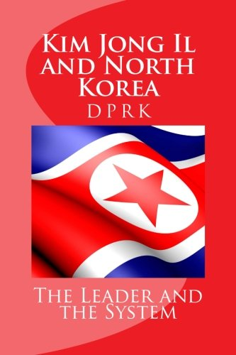 Kim Jong Il and North Korea: The Leader and the System (Demystifying North Korea)