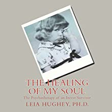 The Healing of My Soul: The Psychotherapy of an Incest Survivor (       UNABRIDGED) by Leia Hughey Narrated by Kent Goodman, Leia Hughey