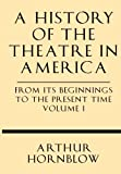 img - for A History of the Theatre in America from its Beginnings to the Present Time Volume I book / textbook / text book