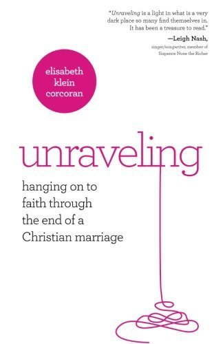 Unraveling: Hanging On to Faith Through the End of a Christian Marriage by Elisabeth Klein (2013-10-01)