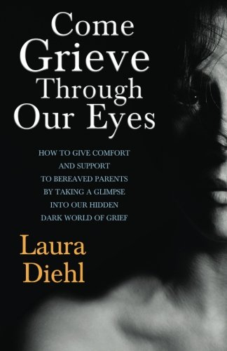 Come Grieve Through Our Eyes: How To Give Comfort And Support To Bereaved Parents By Taking A Glimpse Into Our Hidden Dark World Of Grief PDF