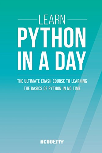 Learn Python In A DAY: The Ultimate Crash Course to Learning the Basics of Python In No Time (Python, Python Course, Python Development, Python Books, Python for Beginners)