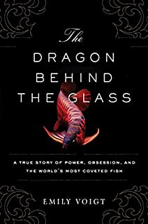 Book Cover: The Dragon Behind the Glass: A True Story of Power, Obsession, and the World's Most Coveted Fish
