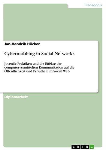 Cybermobbing in Social Networks: Juvenile Praktiken und die Effekte der computervermittelten Kommunikation auf die Öffentlichkeit und Privatheit im Social Web (German Edition)
