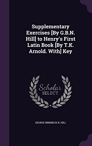 Supplementary Exercises [By G.B.N. Hill] to Henry's First Latin Book [By T.K. Arnold. With] Key