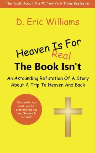 Heaven Is For Real: The Book Isn't: An Astounding Refutation Of A Story About A Trip To Heaven And Back