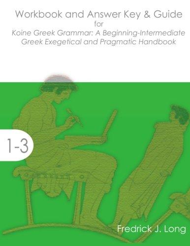 Workbook and Answer Key & Guide for Koine Greek Grammar: A Beginning-Intermediate Exegetical and Pragmatic Handbook (Accessible Greek Resources and Online Studies) PDF