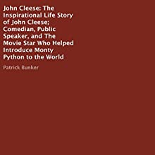 John Cleese: The Inspirational Life Story of the Comedian, Public Speaker, and the Movie Star Who Helped Introduce Monty Python to the World Audiobook by Patrick Bunker Narrated by Rebecca Seip