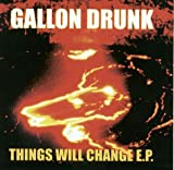 Gallon Drunk Things Will Change