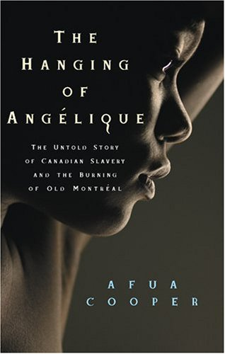 The Hanging of Angelique: The Untold Story of Canadian Slavery and the Burning of Old Montreal (Race in the Atlantic World, 1700-1900)
