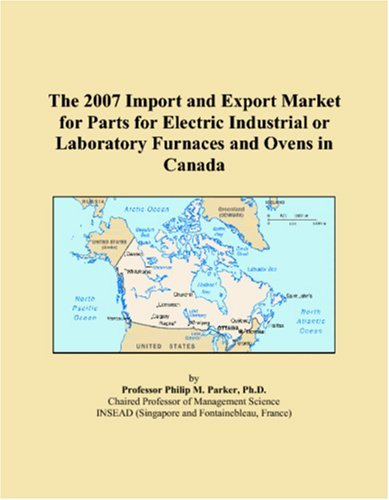 The 2007 Import And Export Market For Parts For Electric Industrial Or Laboratory Furnaces And Ovens In Canada [Paperback] [2006] (Author) Philip M. Parker