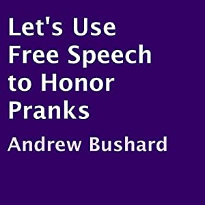 Let's Use Free Speech to Honor Pranks | [Andrew Bushard]