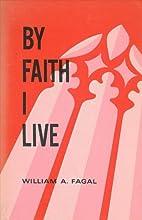 By Faith I Live by William A Fagal