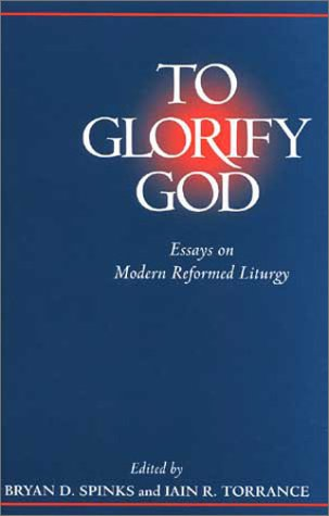 To Glorify God : Essays on Modern Reformed Liturgy, BRYAN D. SPINKS, IAIN R. TORRANCE, IAIAN R. TORRANCE