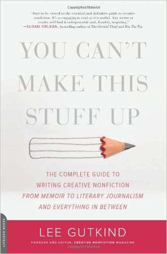 You Can't Make This Stuff Up: The Complete Guide to Writing Creative Nonfiction--from Memoir to Literary Journalism and Everything in Between written by Lee Gutkind