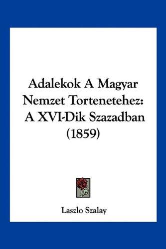 Adalekok a Magyar Nemzet Tortenetehez: A XVI-Dik Szazadban (1859)