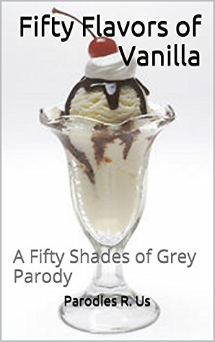 Parodies R. Us - Fifty Flavors of Vanilla: A Fifty Shades of Grey Parody (English Edition)