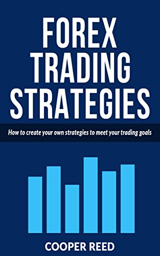 FOREX TRADING STRATEGIES: How to create your own strategies to meet your trading goals