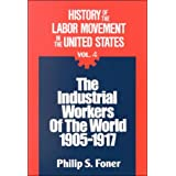 History of the Labor Movement in the United States: Industrial Workers of the World ~ Philip S. Foner