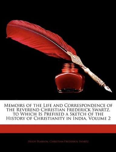 Memoirs of the Life and Correspondence of the Reverend Christian Frederick Swartz, to Which Is Prefixed a Sketch of the History of Christianity in India, Volume 2