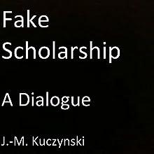 Fake Scholarship: A Dialogue Audiobook by J.-M. Kuczynski Narrated by J.-M. Kuczynski