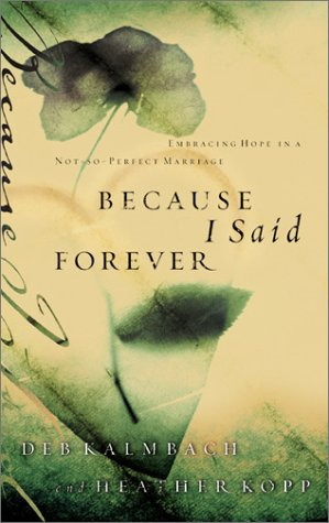 Because I Said Forever: Embracing Hope in an Imperfect Marriage, Heather Kopp, Debbie Kalmbach
