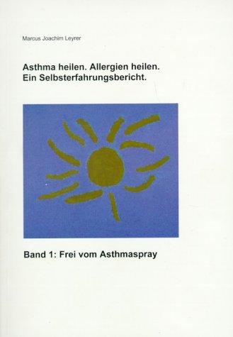 Asthma heilen. Allergien heilen 1. Frei von Asthmaspray. Ein Selbsterfahrungsbericht