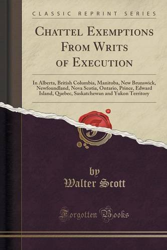 Chattel Exemptions From Writs of Execution: In Alberta, British Columbia, Manitoba, New Brunswick, Newfoundland, Nova Scotia, Ontario, Prince, Edward ... and Yukon Territory (Classic Reprint) PDF