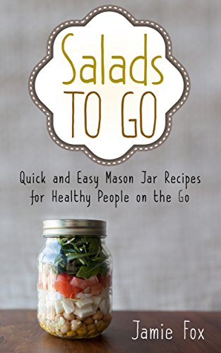 Free Kindle Book : Salads to Go: Quick and Easy Mason Jar Recipes for Healthy People on the Go (Mason Jar Recipes, Healthy People, Quick and Easy Book 1)