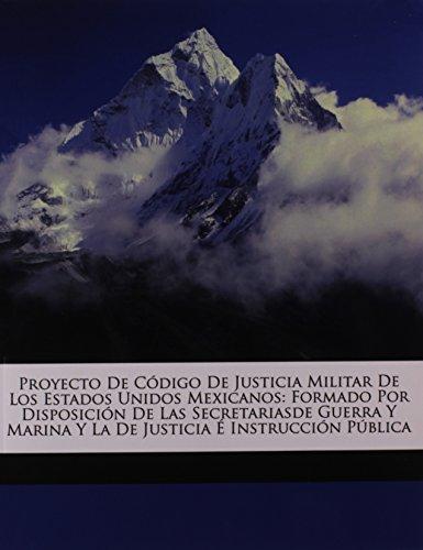 Proyecto De Código De Justicia Militar De Los Estados Unidos Mexicanos: Formado Por Disposición De Las Secretariasde Guerra Y Marina Y La De Justicia É Instrucción Pública