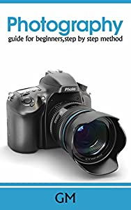 Photography:Guide for beginners,step by step method. (Beginners guide,photography made easy,step by step,basic principles.)