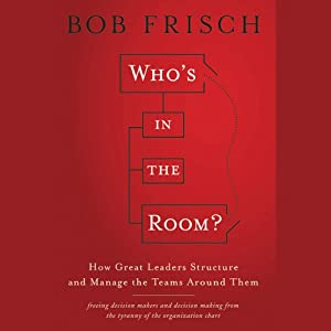 Who's in the Room?: How Great Leaders Structure and Manage the Teams Around Them | [Bob Frisch]
