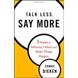 Talk Less, Say More: Three Habits to Influence Others and Make Things Happen ~ Connie Dieken